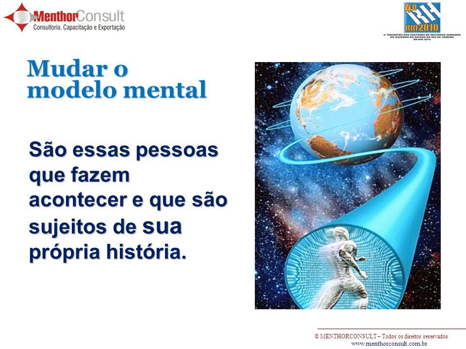 © MENTHORCONSULT – Todos os direitos reservados www.menthorconsult.com.br Mudar o modelo mental São essas pessoas que fazem acontecer e que são sujeit