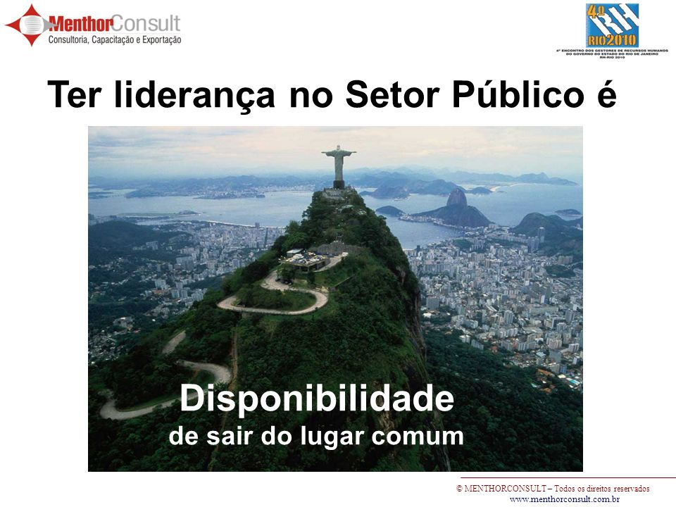 © MENTHORCONSULT – Todos os direitos reservados www.menthorconsult.com.br Ter liderança no Setor Público é Disponibilidade de sair do lugar comum