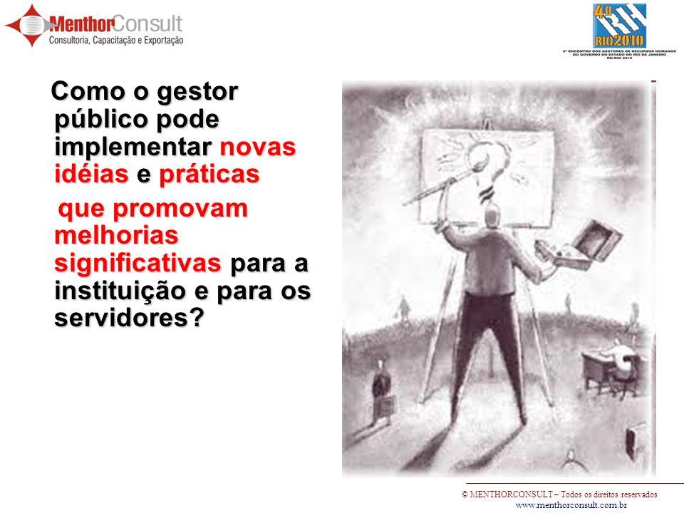 © MENTHORCONSULT – Todos os direitos reservados www.menthorconsult.com.br Como o gestor público pode implementar novas idéias e práticas Como o gestor