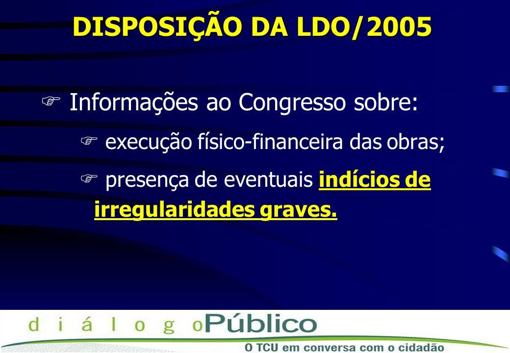 DISPOSIÇÃO DA LDO/2005 FInformações ao Congresso sobre: F execução físico-financeira das obras; F presença de eventuais indícios de irregularidades gr