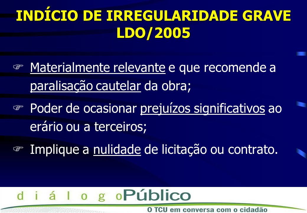 INDÍCIO DE IRREGULARIDADE GRAVE LDO/2005 FMaterialmente relevante e que recomende a paralisação cautelar da obra; FPoder de ocasionar prejuízos signif