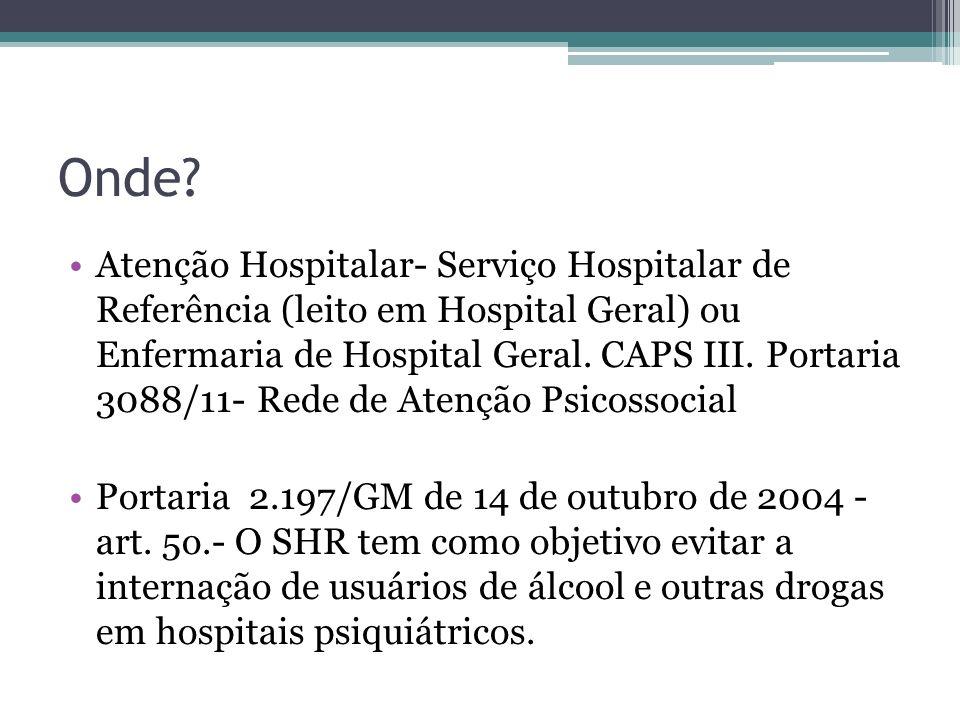 Onde? Atenção Hospitalar- Serviço Hospitalar de Referência (leito em Hospital Geral) ou Enfermaria de Hospital Geral. CAPS III. Portaria 3088/11- Rede