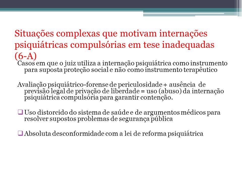 Situações complexas que motivam internações psiquiátricas compulsórias em tese inadequadas (6-A) Casos em que o juiz utiliza a internação psiquiátrica