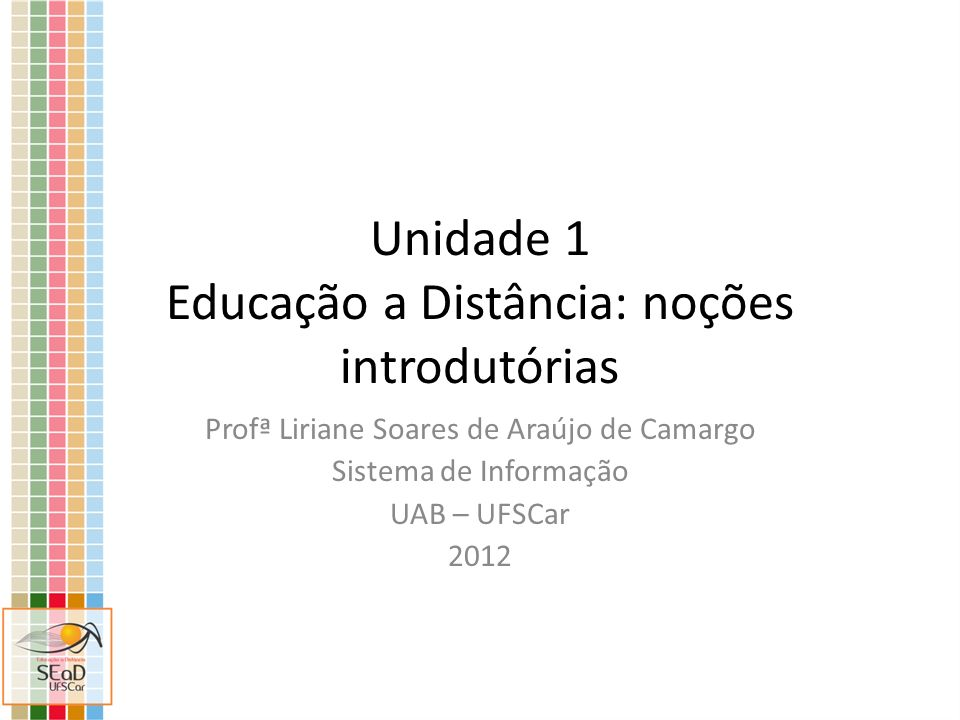 Unidade 1 Educação a Distância: noções introdutórias Profª Liriane Soares de Araújo de Camargo Sistema de Informação UAB – UFSCar 2012