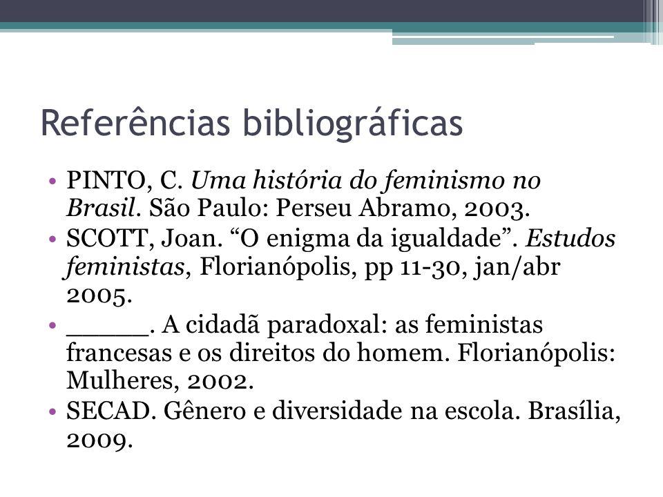 Referências bibliográficas PINTO, C. Uma história do feminismo no Brasil. São Paulo: Perseu Abramo, 2003. SCOTT, Joan. O enigma da igualdade. Estudos