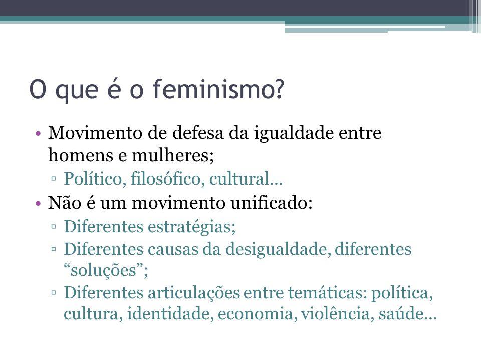 O que é o feminismo? Movimento de defesa da igualdade entre homens e mulheres; Político, filosófico, cultural... Não é um movimento unificado: Diferen