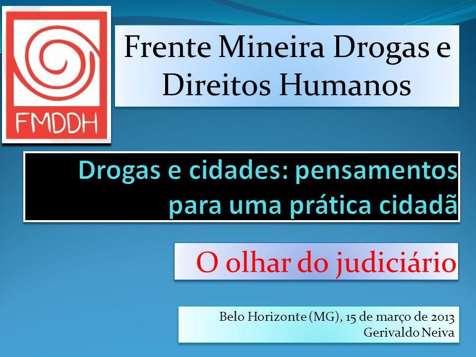 O olhar do judiciário Belo Horizonte (MG), 15 de março de 2013 Gerivaldo Neiva Belo Horizonte (MG), 15 de março de 2013 Gerivaldo Neiva Frente Mineira Drogas e Direitos Humanos