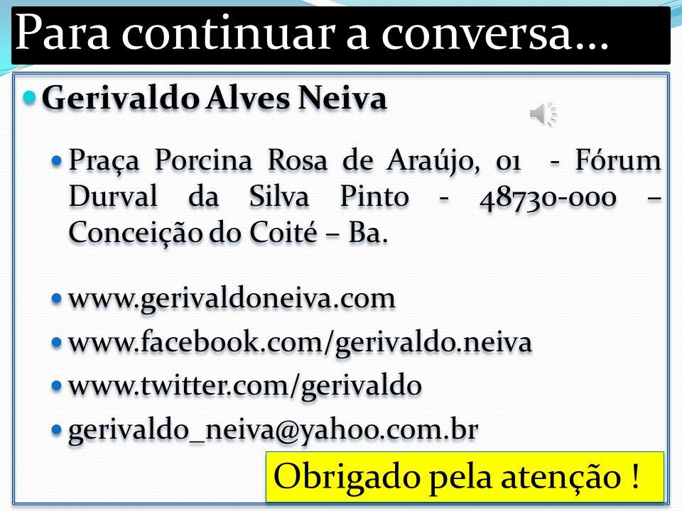 Para continuar a conversa… Gerivaldo Alves Neiva Praça Porcina Rosa de Araújo, 01 - Fórum Durval da Silva Pinto - 48730-000 – Conceição do Coité – Ba.