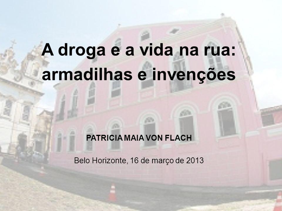 A droga e a vida na rua: armadilhas e invenções PATRICIA MAIA VON FLACH Belo Horizonte, 16 de março de 2013