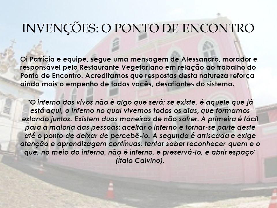 INVENÇÕES: O PONTO DE ENCONTRO Oi Patrícia e equipe, segue uma mensagem de Alessandro, morador e responsável pelo Restaurante Vegetariano em relação a
