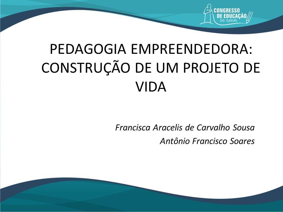 PEDAGOGIA EMPREENDEDORA: CONSTRUÇÃO DE UM PROJETO DE VIDA Francisca Aracelis de Carvalho Sousa Antônio Francisco Soares