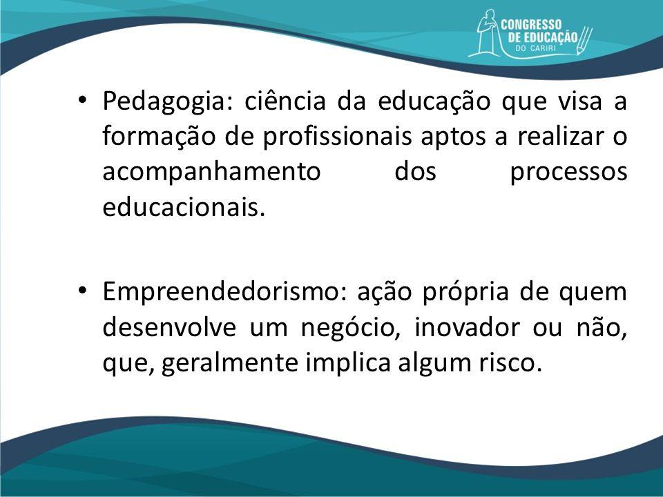 Pedagogia: ciência da educação que visa a formação de profissionais aptos a realizar o acompanhamento dos processos educacionais. Empreendedorismo: aç