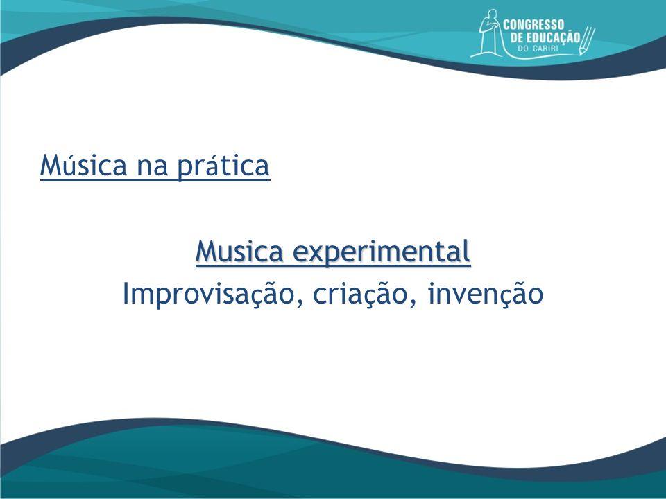 M ú sica na pr á tica Musica experimental Improvisa ç ão, cria ç ão, inven ç ão