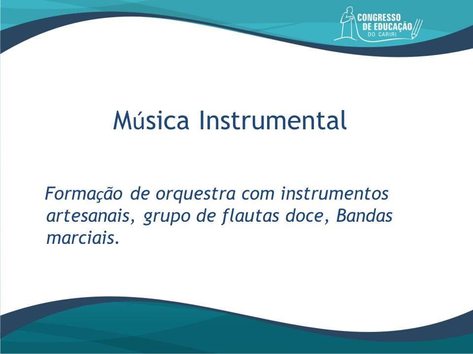 M ú sica Instrumental Forma ç ão de orquestra com instrumentos artesanais, grupo de flautas doce, Bandas marciais.