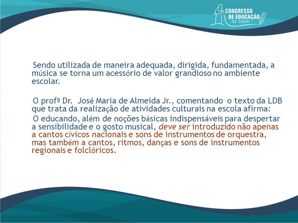 Sendo utilizada de maneira adequada, dirigida, fundamentada, a m ú sica se torna um acess ó rio de valor grandioso no ambiente escolar. O prof º Dr. J