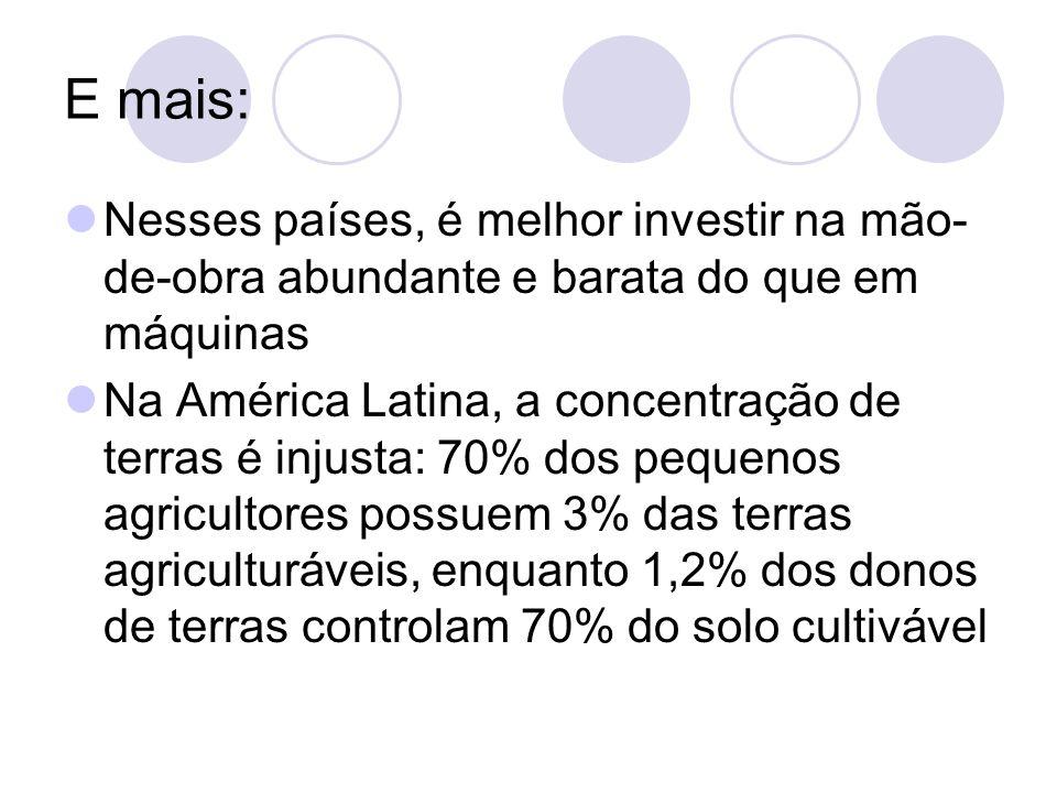 E mais: Nesses países, é melhor investir na mão- de-obra abundante e barata do que em máquinas Na América Latina, a concentração de terras é injusta: 70% dos pequenos agricultores possuem 3% das terras agriculturáveis, enquanto 1,2% dos donos de terras controlam 70% do solo cultivável