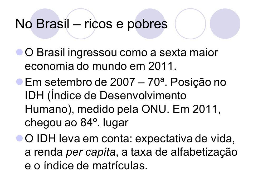 No Brasil – ricos e pobres O Brasil ingressou como a sexta maior economia do mundo em 2011.