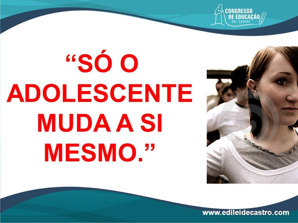 SÓ O ADOLESCENTE MUDA A SI MESMO. www.edileidecastro.com