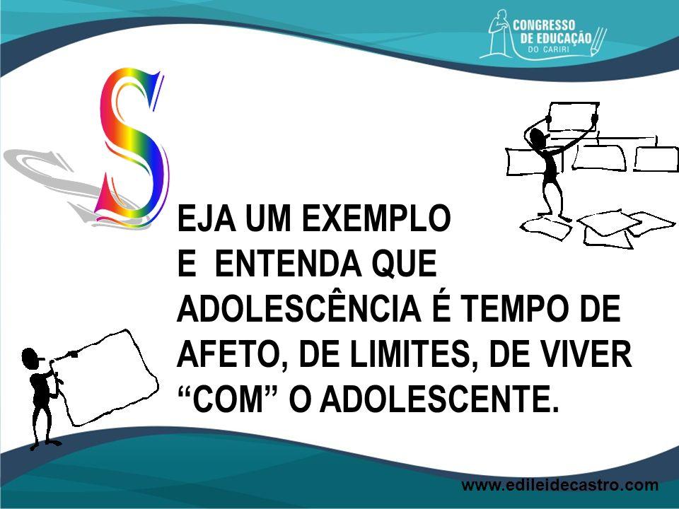 EJA UM EXEMPLO E ENTENDA QUE ADOLESCÊNCIA É TEMPO DE AFETO, DE LIMITES, DE VIVER COM O ADOLESCENTE. www.edileidecastro.com