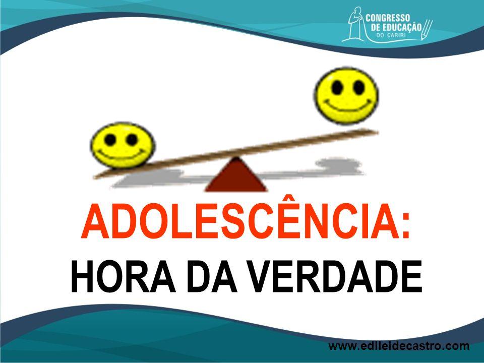 ADOLESCÊNCIA: HORA DA VERDADE www.edileidecastro.com