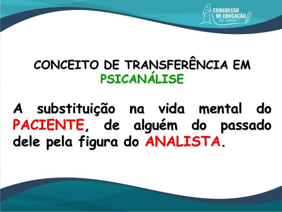 CONCEITO DE TRANSFERÊNCIA EM PSICANÁLISE A substituição na vida mental do PACIENTE, de alguém do passado dele pela figura do ANALISTA.