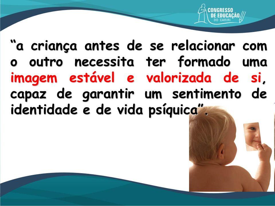 a criança antes de se relacionar com o outro necessita ter formado uma imagem estável e valorizada de si, capaz de garantir um sentimento de identidad