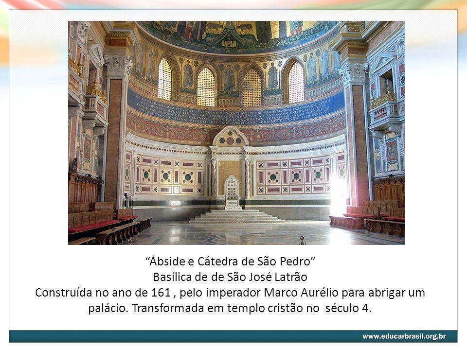 Ábside e Cátedra de São Pedro Basílica de de São José Latrão Construída no ano de 161, pelo imperador Marco Aurélio para abrigar um palácio. Transform