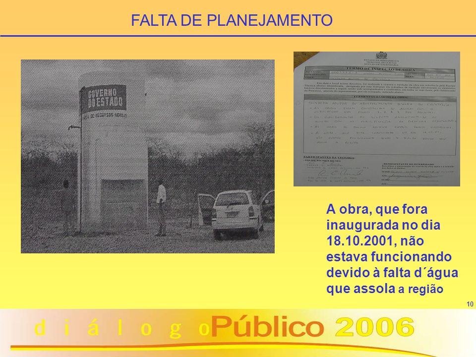 10 FALTA DE PLANEJAMENTO A obra, que fora inaugurada no dia 18.10.2001, não estava funcionando devido à falta d´água que assola a região