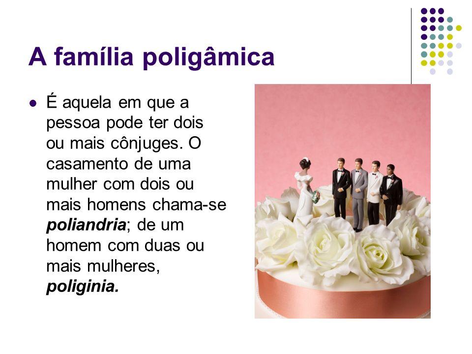 A família poligâmica É aquela em que a pessoa pode ter dois ou mais cônjuges. O casamento de uma mulher com dois ou mais homens chama-se poliandria; d