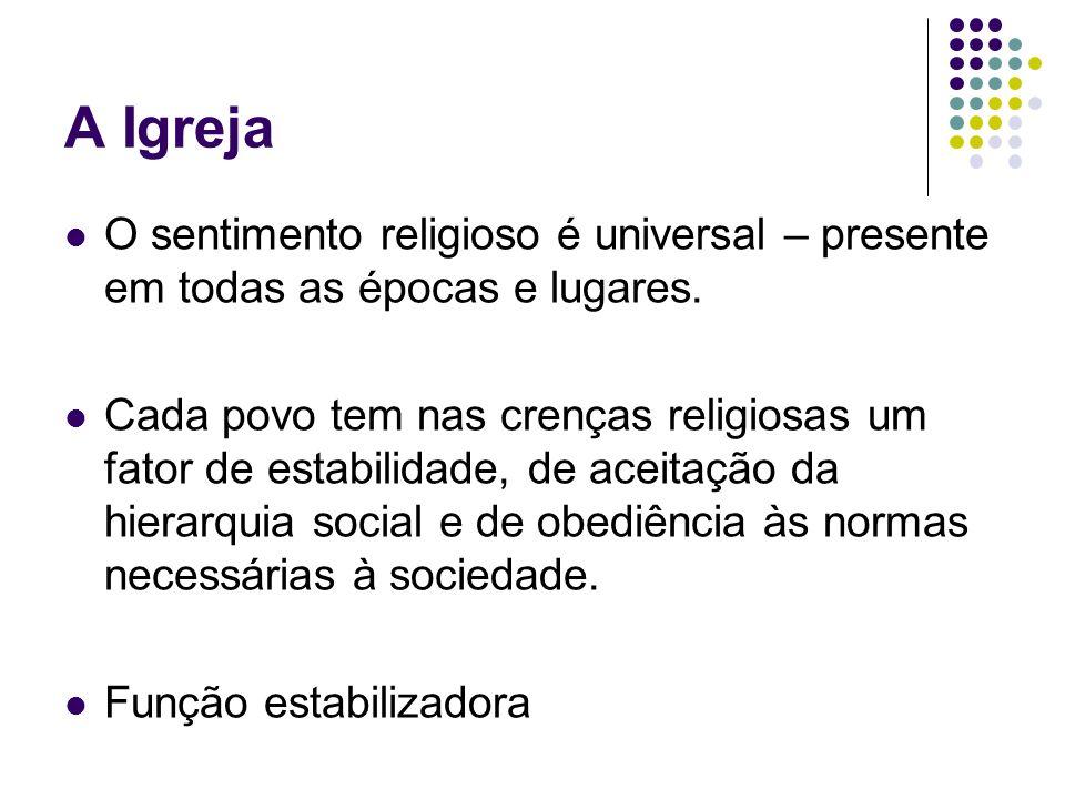 A Igreja O sentimento religioso é universal – presente em todas as épocas e lugares. Cada povo tem nas crenças religiosas um fator de estabilidade, de