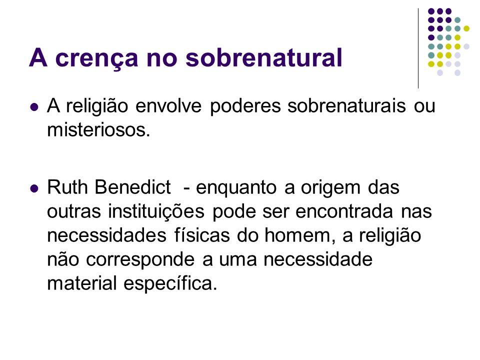 A crença no sobrenatural A religião envolve poderes sobrenaturais ou misteriosos. Ruth Benedict - enquanto a origem das outras instituições pode ser e