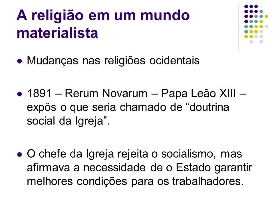 A religião em um mundo materialista Mudanças nas religiões ocidentais 1891 – Rerum Novarum – Papa Leão XIII – expôs o que seria chamado de doutrina so