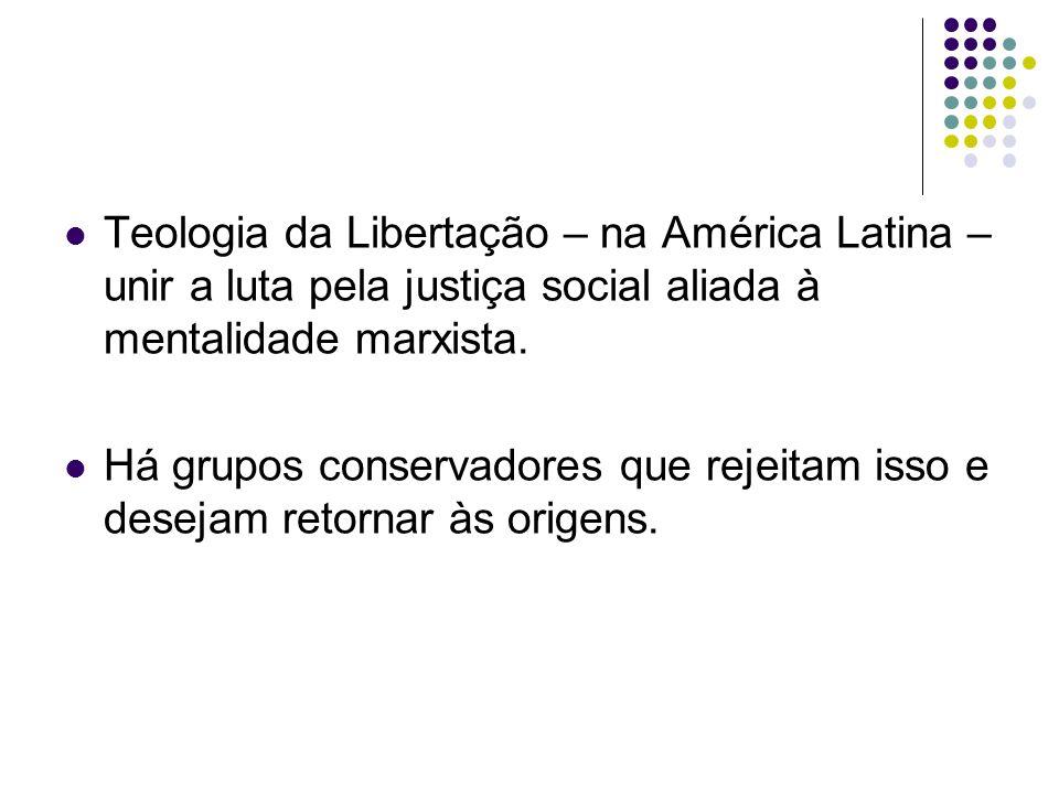 Teologia da Libertação – na América Latina – unir a luta pela justiça social aliada à mentalidade marxista. Há grupos conservadores que rejeitam isso