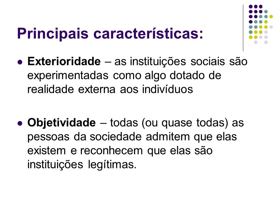 Principais características: Exterioridade – as instituições sociais são experimentadas como algo dotado de realidade externa aos indivíduos Objetivida
