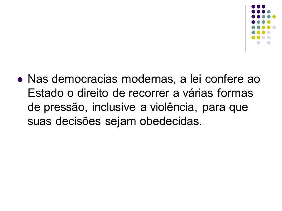 Nas democracias modernas, a lei confere ao Estado o direito de recorrer a várias formas de pressão, inclusive a violência, para que suas decisões seja