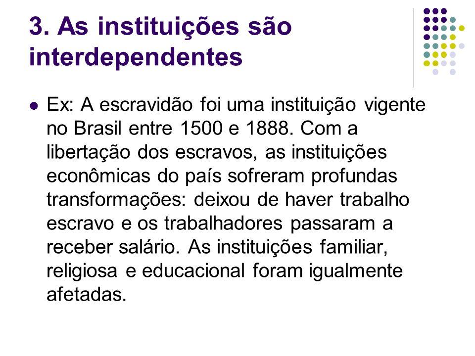 3. As instituições são interdependentes Ex: A escravidão foi uma instituição vigente no Brasil entre 1500 e 1888. Com a libertação dos escravos, as in