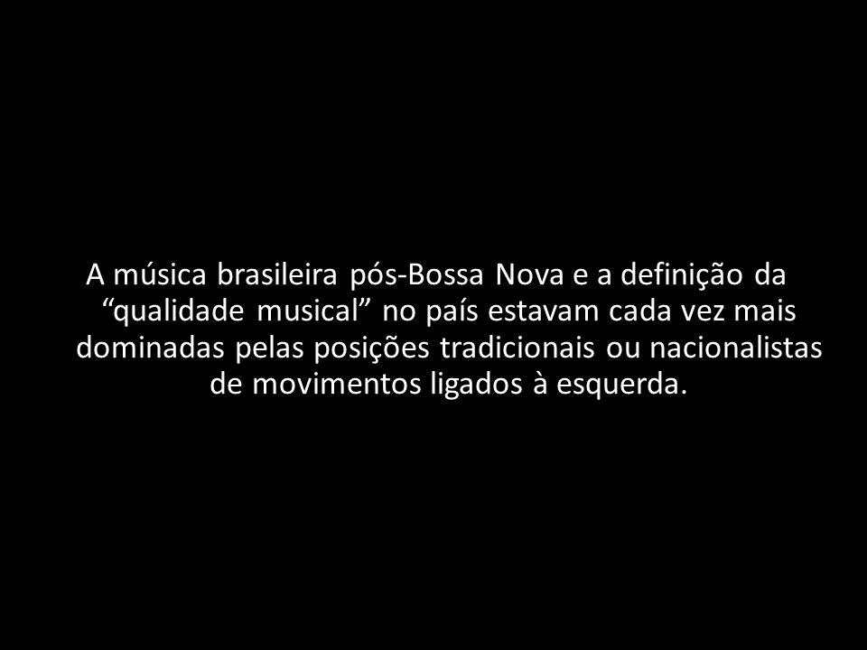 A música brasileira pósBossa Nova e a definição da qualidade musical no país estavam cada vez mais dominadas pelas posições tradicionais ou nacionalis