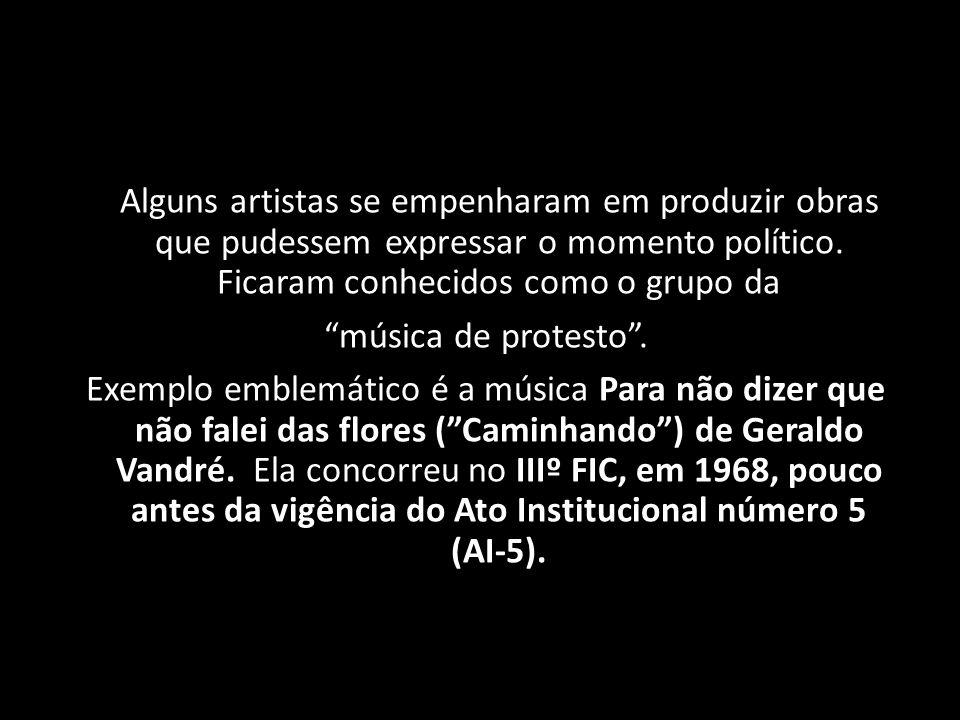 Alguns artistas se empenharam em produzir obras que pudessem expressar o momento político. Ficaram conhecidos como o grupo da música de protesto. Exem