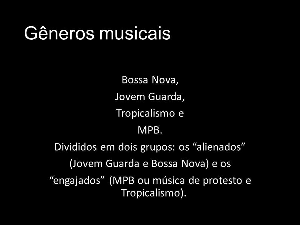 Gêneros musicais Bossa Nova, Jovem Guarda, Tropicalismo e MPB. Divididos em dois grupos: os alienados (Jovem Guarda e Bossa Nova) e os engajados (MPB