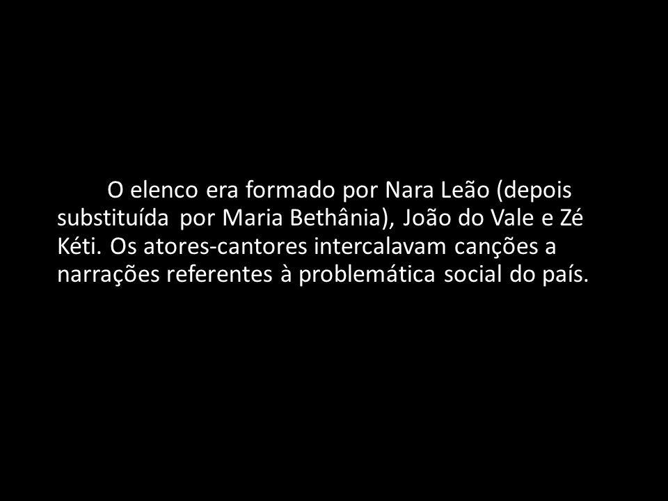 O elenco era formado por Nara Leão (depois substituída por Maria Bethânia), João do Vale e Zé Kéti. Os atores-cantores intercalavam canções a narraçõe