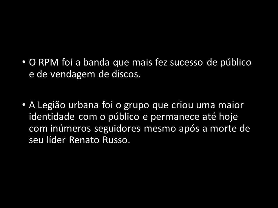 O RPM foi a banda que mais fez sucesso de público e de vendagem de discos. A Legião urbana foi o grupo que criou uma maior identidade com o público e