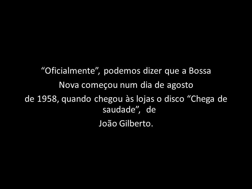 Oficialmente, podemos dizer que a Bossa Nova começou num dia de agosto de 1958, quando chegou às lojas o disco Chega de saudade, de João Gilberto.