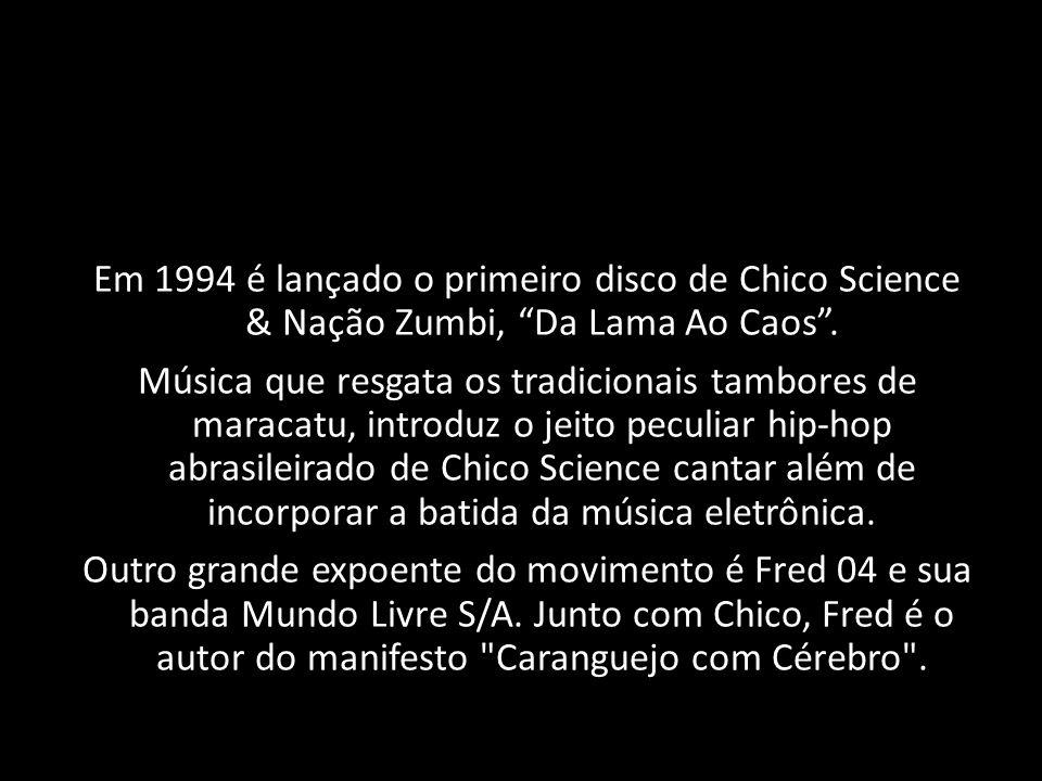 Em 1994 é lançado o primeiro disco de Chico Science & Nação Zumbi, Da Lama Ao Caos. Música que resgata os tradicionais tambores de maracatu, introduz