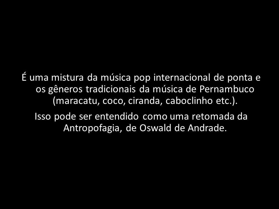 É uma mistura da música pop internacional de ponta e os gêneros tradicionais da música de Pernambuco (maracatu, coco, ciranda, caboclinho etc.). Isso