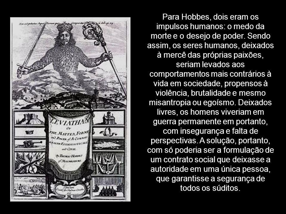 Para Hobbes, dois eram os impulsos humanos: o medo da morte e o desejo de poder. Sendo assim, os seres humanos, deixados à mercê das próprias paixões,