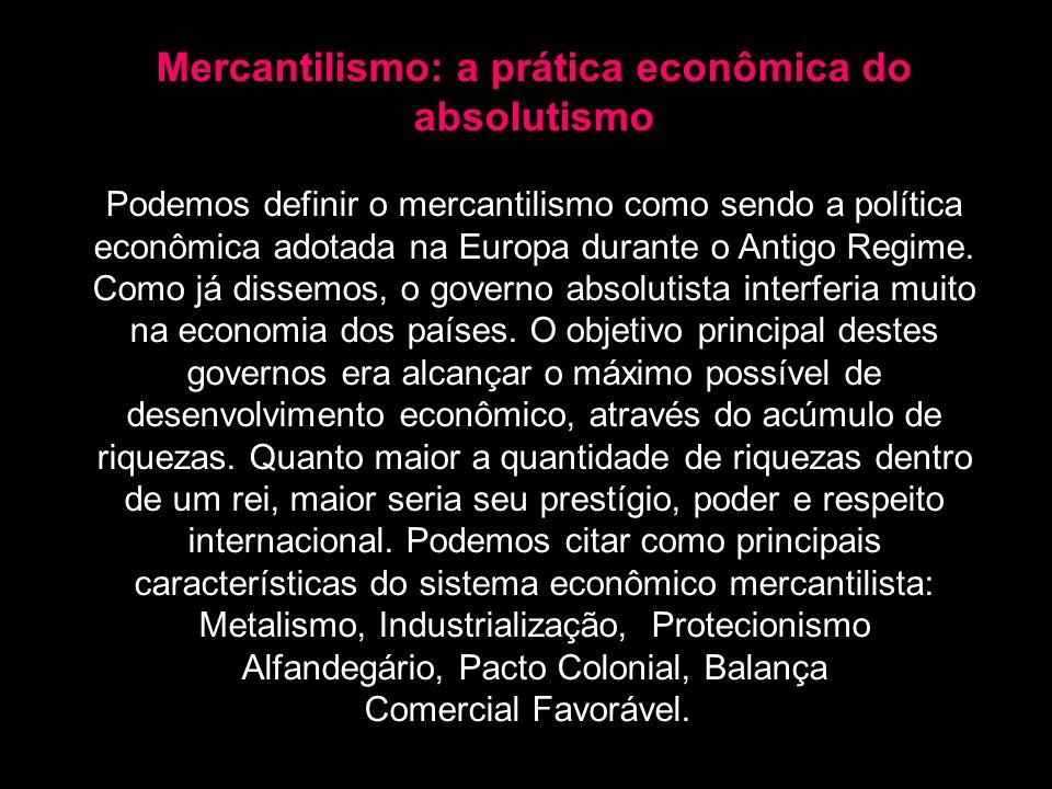 Mercantilismo: a prática econômica do absolutismo Podemos definir o mercantilismo como sendo a política econômica adotada na Europa durante o Antigo R