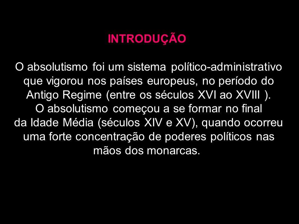 INTRODUÇÃO O absolutismo foi um sistema político-administrativo que vigorou nos países europeus, no período do Antigo Regime (entre os séculos XVI ao