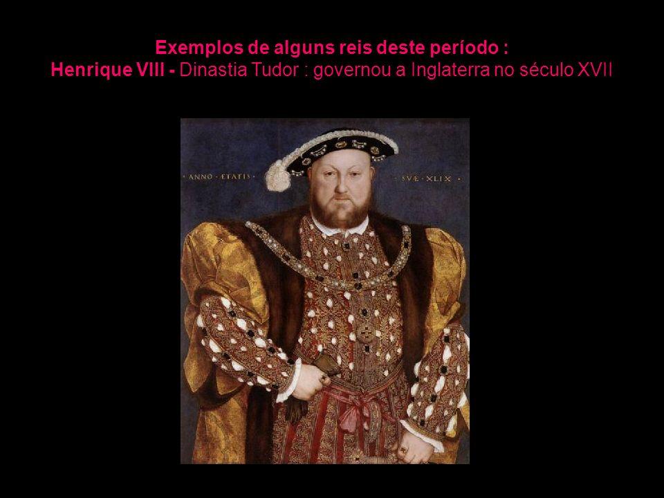 Exemplos de alguns reis deste período : Henrique VIII - Dinastia Tudor : governou a Inglaterra no século XVII