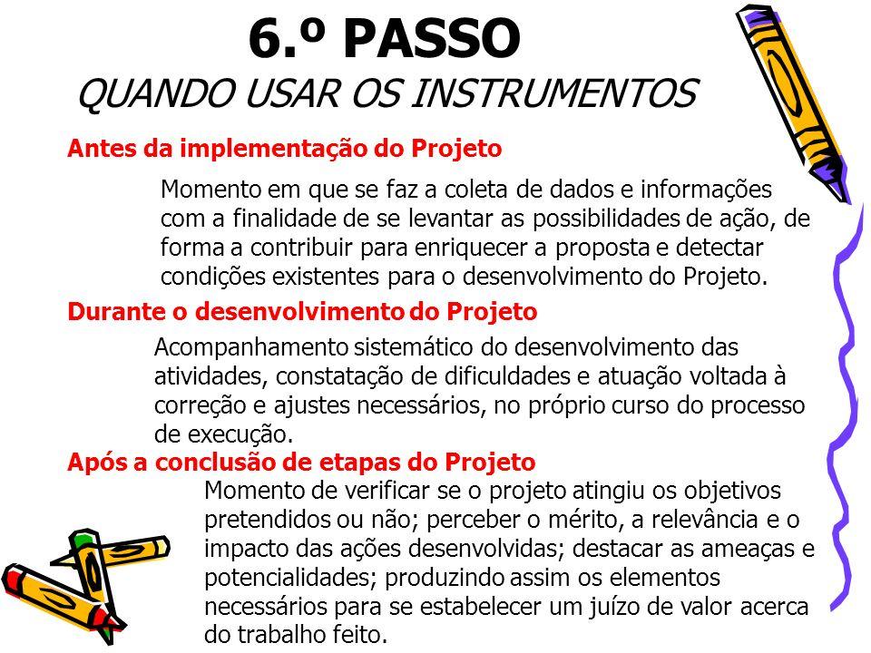 6.º PASSO QUANDO USAR OS INSTRUMENTOS Antes da implementação do Projeto Momento em que se faz a coleta de dados e informações com a finalidade de se l