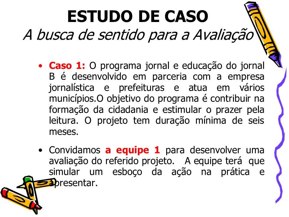 ESTUDO DE CASO A busca de sentido para a Avaliação Caso 1: O programa jornal e educação do jornal B é desenvolvido em parceria com a empresa jornalíst